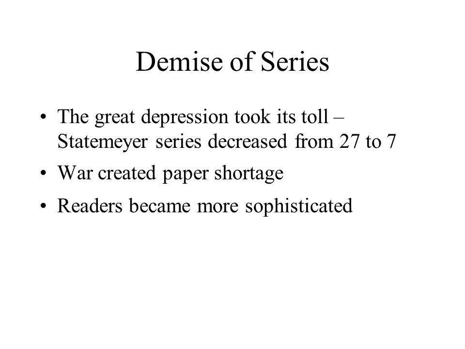 Demise of Series The great depression took its toll – Statemeyer series decreased from 27 to 7 War created paper shortage Readers became more sophisticated