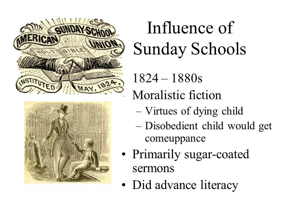 Influence of Sunday Schools 1824 – 1880s Moralistic fiction –Virtues of dying child –Disobedient child would get comeuppance Primarily sugar-coated sermons Did advance literacy