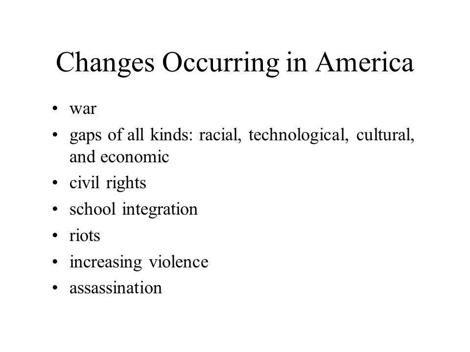 Changes Occurring in America war gaps of all kinds: racial, technological, cultural, and economic civil rights school integration riots increasing violence assassination