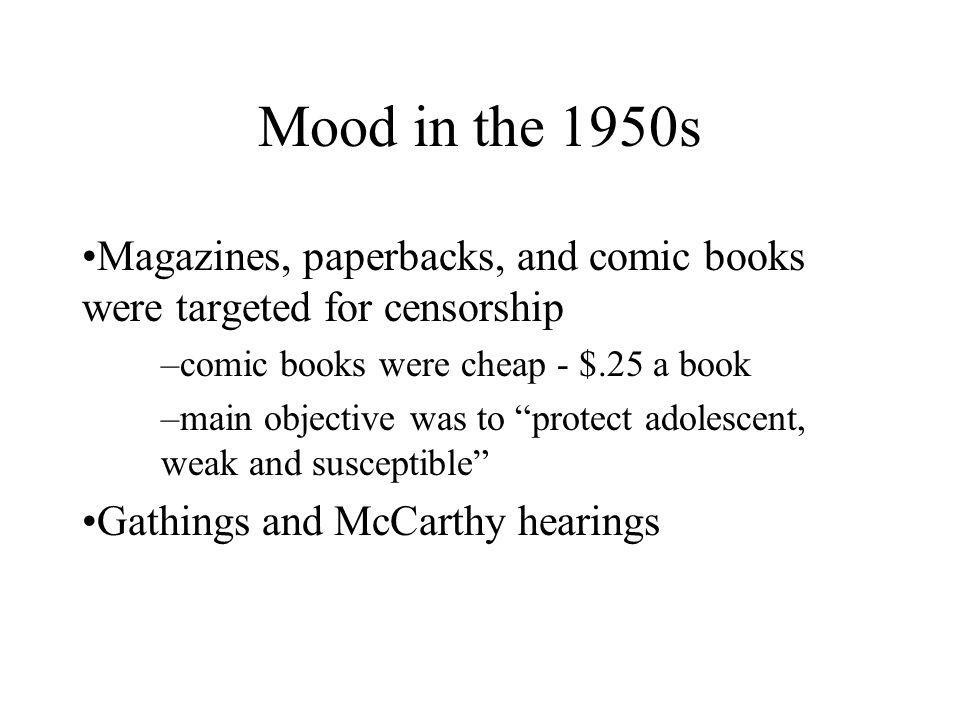 Mood in the 1950s Magazines, paperbacks, and comic books were targeted for censorship –comic books were cheap - $.25 a book –main objective was to protect adolescent, weak and susceptible Gathings and McCarthy hearings