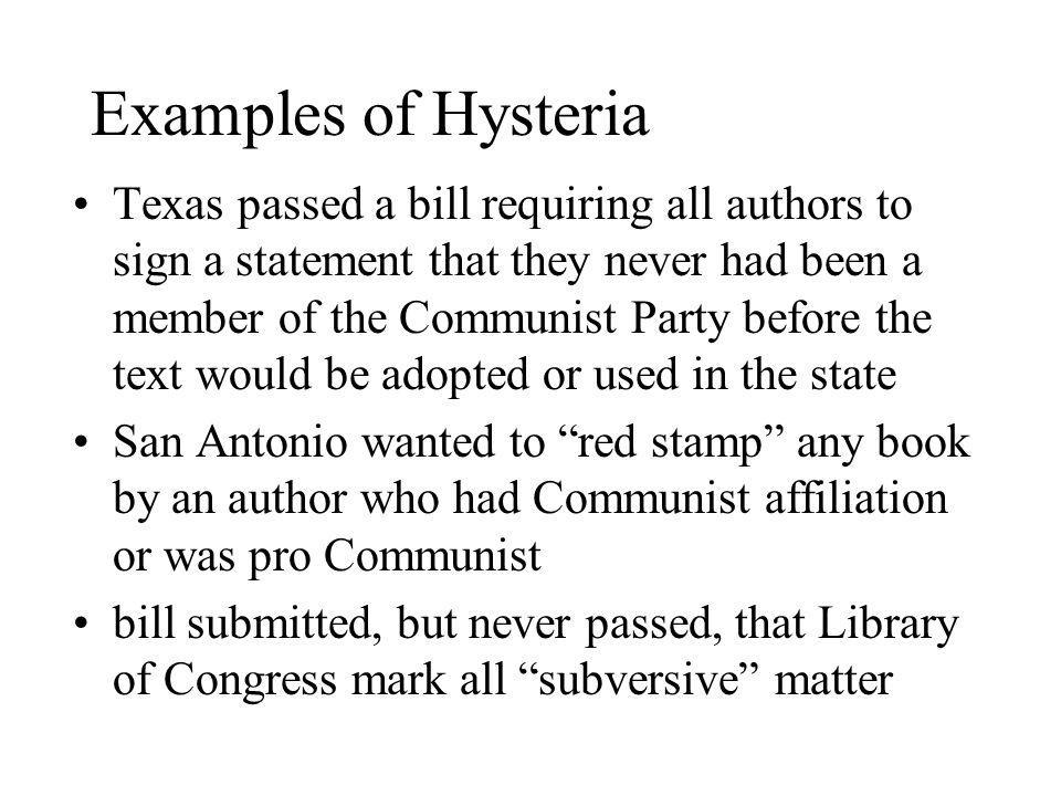Examples of Hysteria Texas passed a bill requiring all authors to sign a statement that they never had been a member of the Communist Party before the text would be adopted or used in the state San Antonio wanted to red stamp any book by an author who had Communist affiliation or was pro Communist bill submitted, but never passed, that Library of Congress mark all subversive matter
