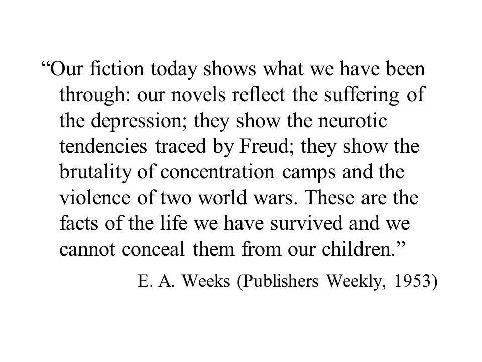 Our fiction today shows what we have been through: our novels reflect the suffering of the depression; they show the neurotic tendencies traced by Freud; they show the brutality of concentration camps and the violence of two world wars.