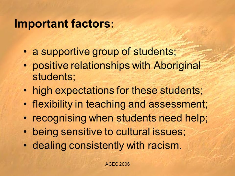 ACEC 2006 Important factors : a supportive group of students; positive relationships with Aboriginal students; high expectations for these students; flexibility in teaching and assessment; recognising when students need help; being sensitive to cultural issues; dealing consistently with racism.