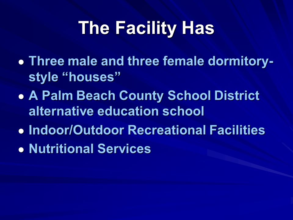 The Facility Has Three male and three female dormitory- style houses Three male and three female dormitory- style houses A Palm Beach County School District alternative education school A Palm Beach County School District alternative education school Indoor/Outdoor Recreational Facilities Indoor/Outdoor Recreational Facilities Nutritional Services Nutritional Services