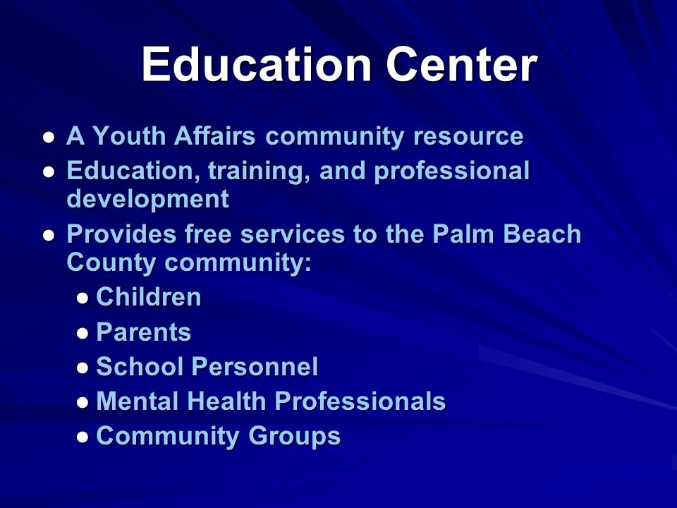 A Youth Affairs community resource Education, training, and professional development Provides free services to the Palm Beach County community: Children Parents School Personnel Mental Health Professionals Community Groups Education Center