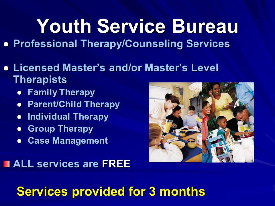Professional Therapy/Counseling ServicesProfessional Therapy/Counseling Services Licensed Masters and/or Masters Level TherapistsLicensed Masters and/or Masters Level Therapists Family Therapy Family Therapy Parent/Child Therapy Parent/Child Therapy Individual Therapy Individual Therapy Group Therapy Group Therapy Case Management Case Management ALL services are FREE Services provided for 3 months Youth Service Bureau