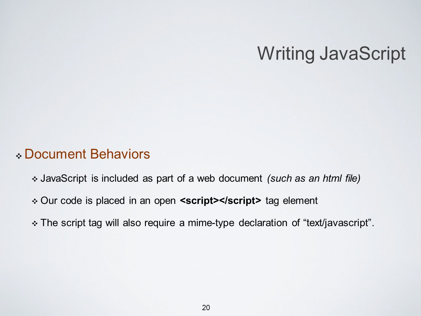 20 Document Behaviors JavaScript is included as part of a web document (such as an html file) Our code is placed in an open tag element The script tag will also require a mime-type declaration of text/javascript.