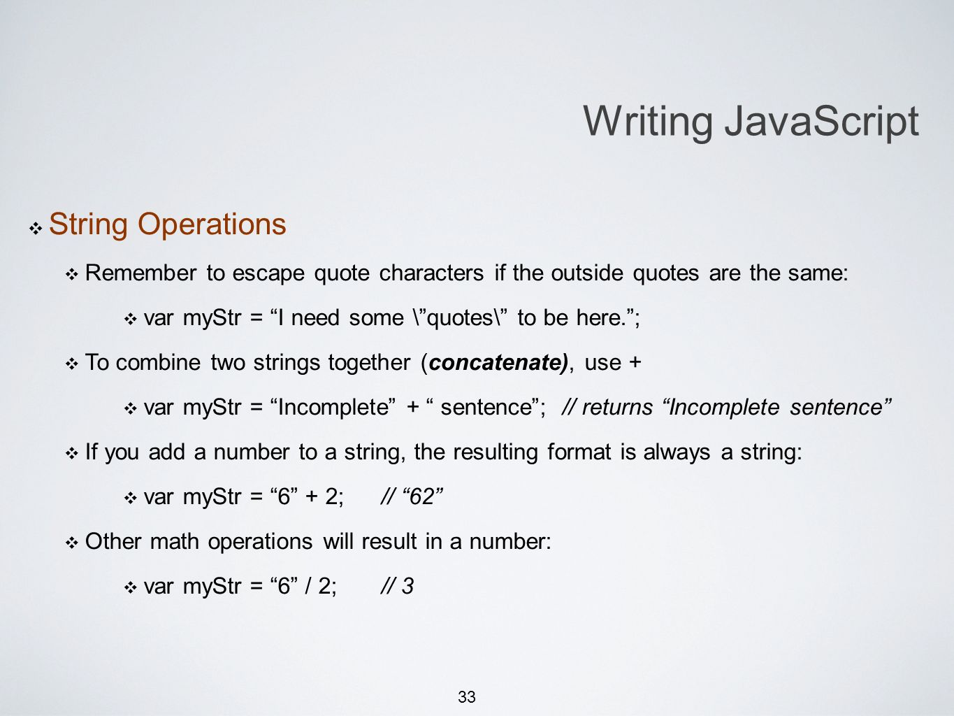 33 Writing JavaScript String Operations Remember to escape quote characters if the outside quotes are the same: var myStr = I need some \quotes\ to be here.; To combine two strings together (concatenate), use + var myStr = Incomplete + sentence; // returns Incomplete sentence If you add a number to a string, the resulting format is always a string: var myStr = 6 + 2;// 62 Other math operations will result in a number: var myStr = 6 / 2;// 3