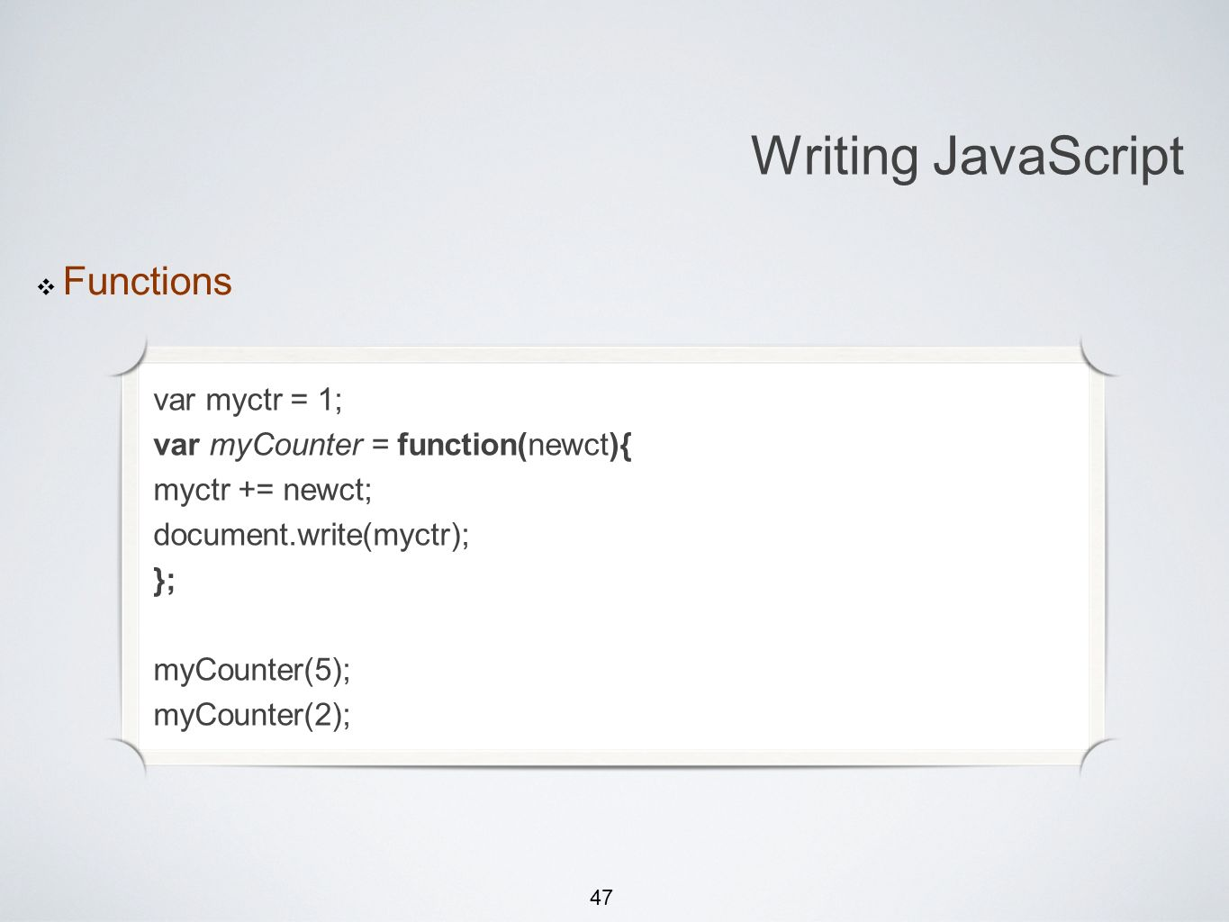 47 Michael Smotherman lectures 1:15pm FS2-207F Brandon Bombassei, Alejandro Campos labs 5pm-9pm 9pm-1am FS2-106E Writing JavaScript Functions var myctr = 1; var myCounter = function(newct){ myctr += newct; document.write(myctr); }; myCounter(5); myCounter(2);