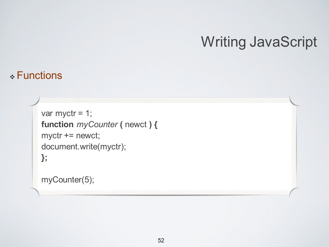52 Michael Smotherman lectures 1:15pm FS2-207F Brandon Bombassei, Alejandro Campos labs 5pm-9pm 9pm-1am FS2-106E Writing JavaScript Functions var myctr = 1; function myCounter ( newct ) { myctr += newct; document.write(myctr); }; myCounter(5);