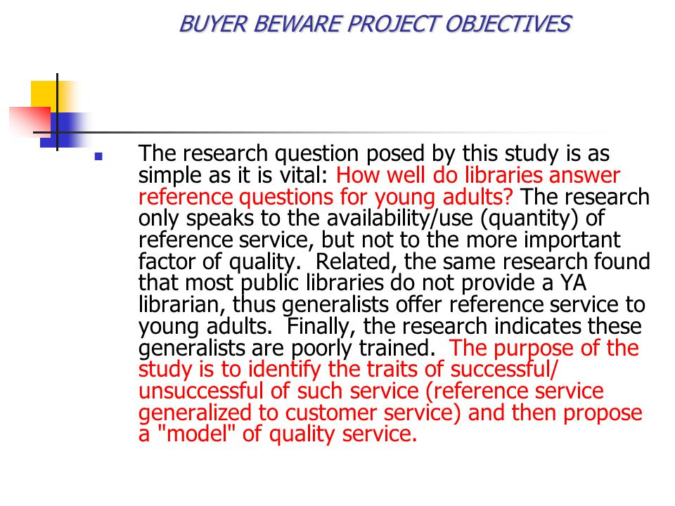BUYER BEWARE PROJECT OBJECTIVES To identify the best practices of quality customer service to young adults in the urban public library setting To identify obstacles to quality customer service to young adults in the urban public library setting Propose a model for quality customer service to young adults in the urban public library setting.