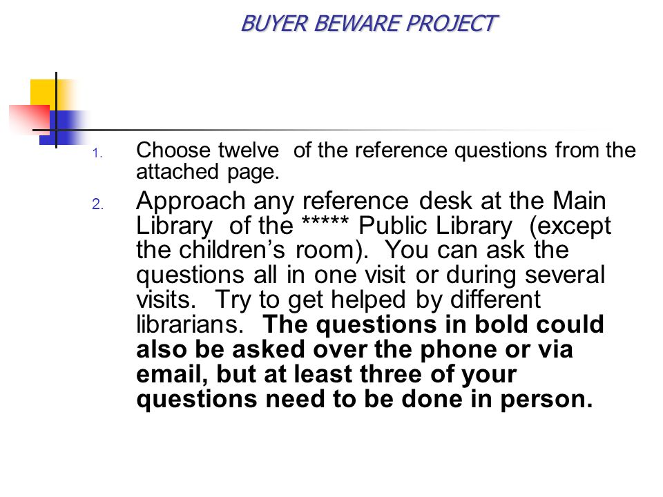 BUYER BEWARE PROJECT OBJECTIVES The research question posed by this study is as simple as it is vital: How well do libraries answer reference questions for young adults.