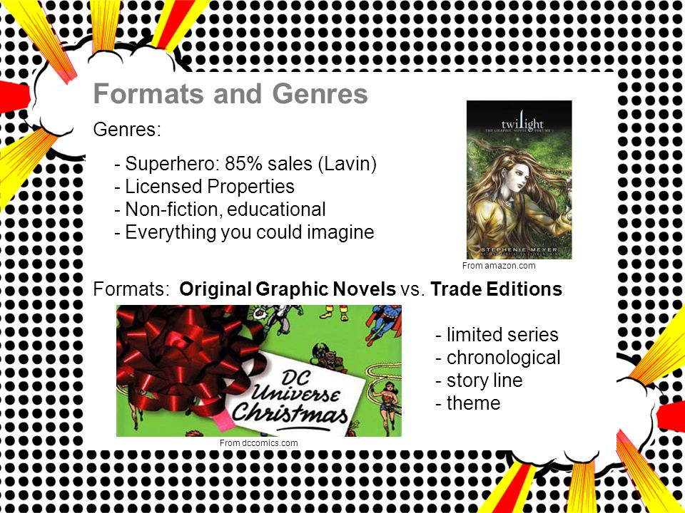 Formats and Genres Genres: - Superhero: 85% sales (Lavin) - Licensed Properties - Non-fiction, educational - Everything you could imagine Formats: Original Graphic Novels vs.