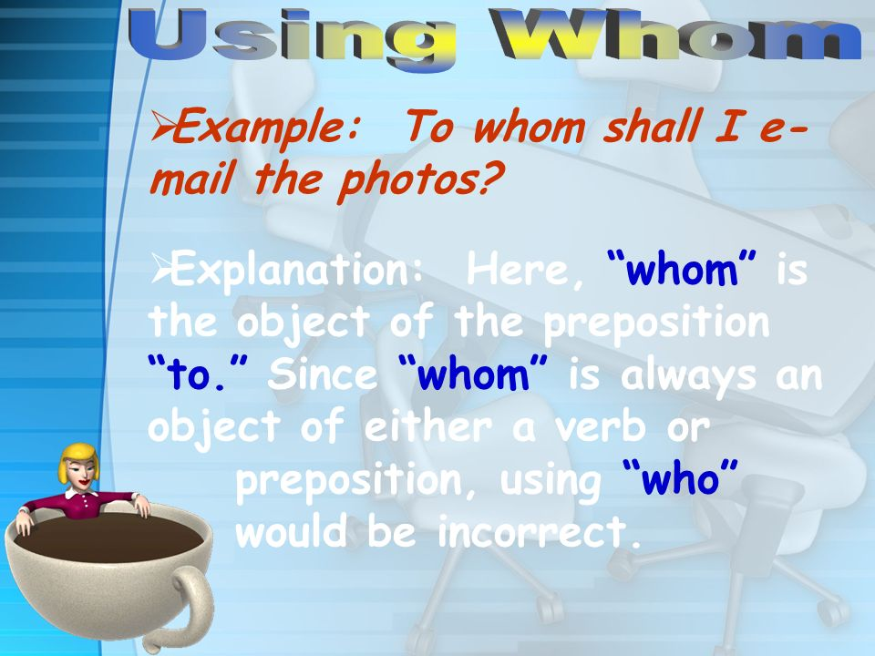 Example: To whom shall I e- mail the photos.