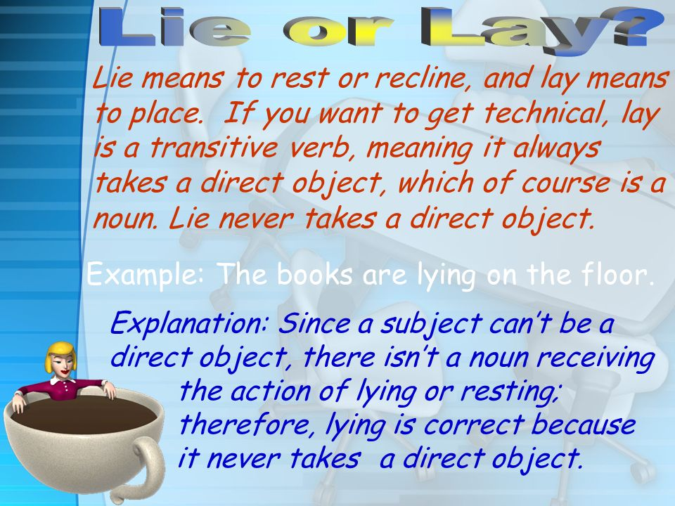 Lie means to rest or recline, and lay means to place.