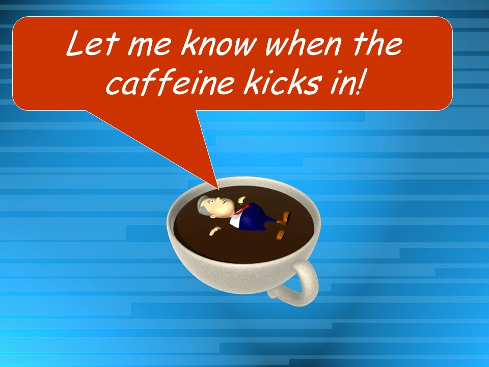 Let me know when the caffeine kicks in!