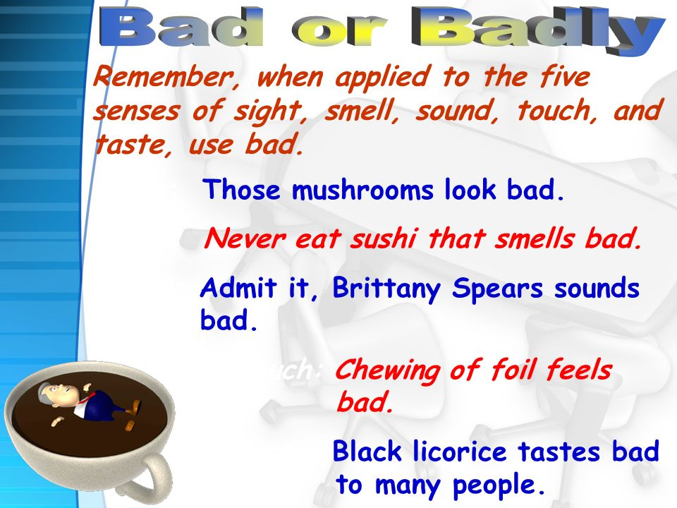 Remember, when applied to the five senses of sight, smell, sound, touch, and taste, use bad.