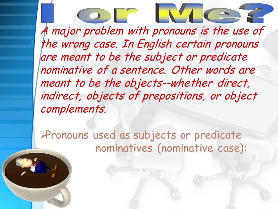 A major problem with pronouns is the use of the wrong case.