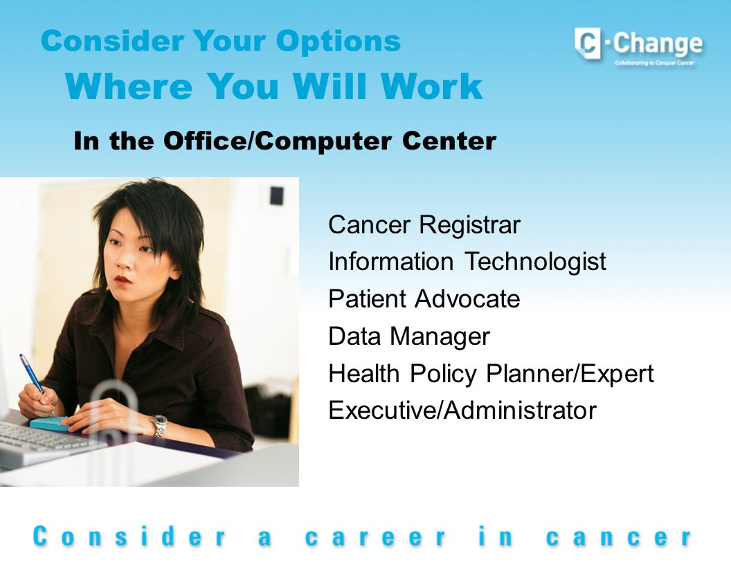 Consider Your Options Where You Will Work In the Office/Computer Center Cancer Registrar Information Technologist Patient Advocate Data Manager Health Policy Planner/Expert Executive/Administrator