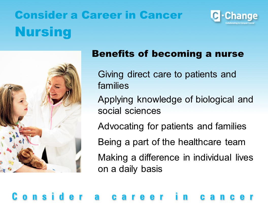 Consider a Career in Cancer Nursing Benefits of becoming a nurse Giving direct care to patients and families Applying knowledge of biological and social sciences Advocating for patients and families Being a part of the healthcare team Making a difference in individual lives on a daily basis