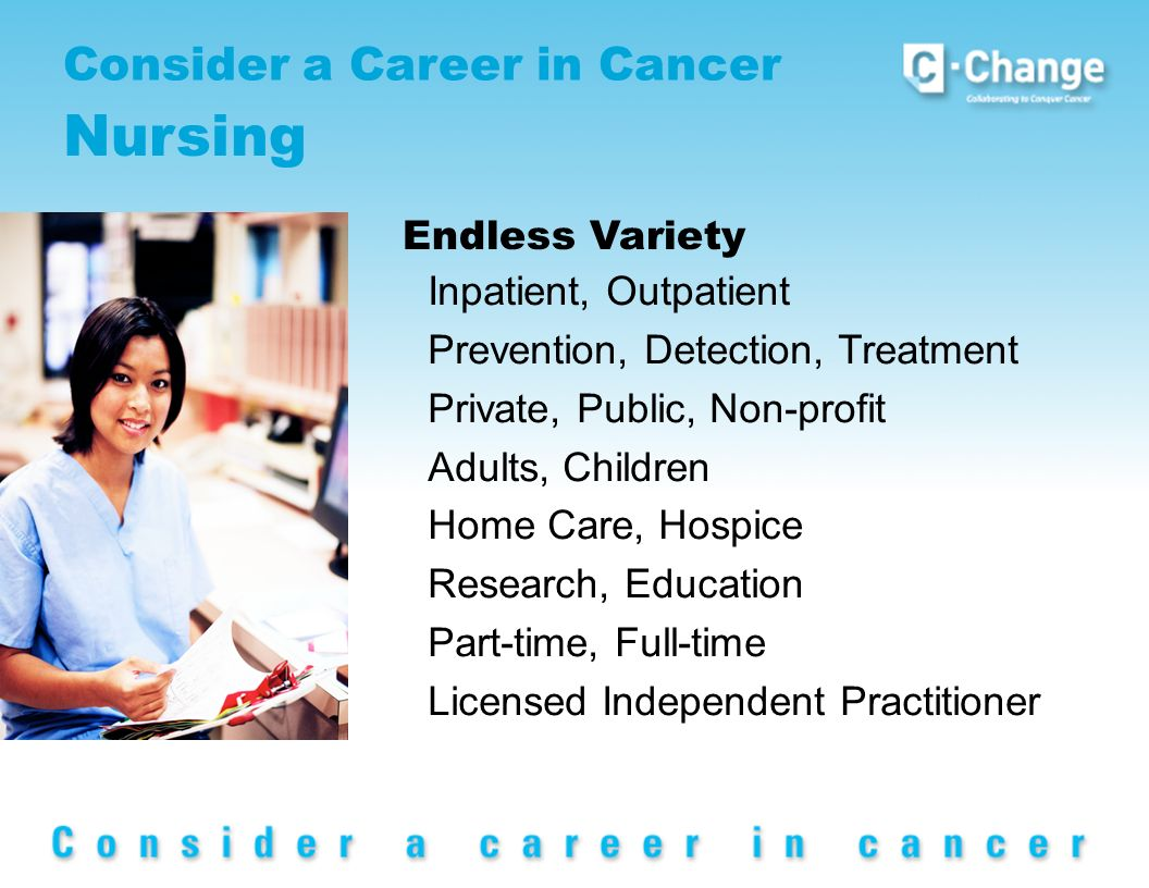 Consider a Career in Cancer Nursing Inpatient, Outpatient Prevention, Detection, Treatment Private, Public, Non-profit Adults, Children Home Care, Hospice Research, Education Part-time, Full-time Licensed Independent Practitioner Endless Variety