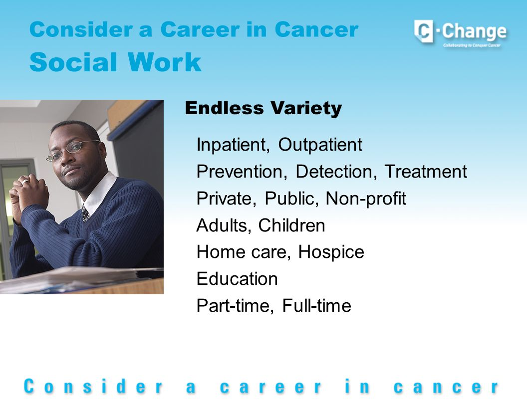 Inpatient, Outpatient Prevention, Detection, Treatment Private, Public, Non-profit Adults, Children Home care, Hospice Education Part-time, Full-time Endless Variety Consider a Career in Cancer Social Work