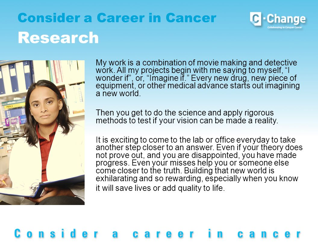 Consider a Career in Cancer Research My work is a combination of movie making and detective work.