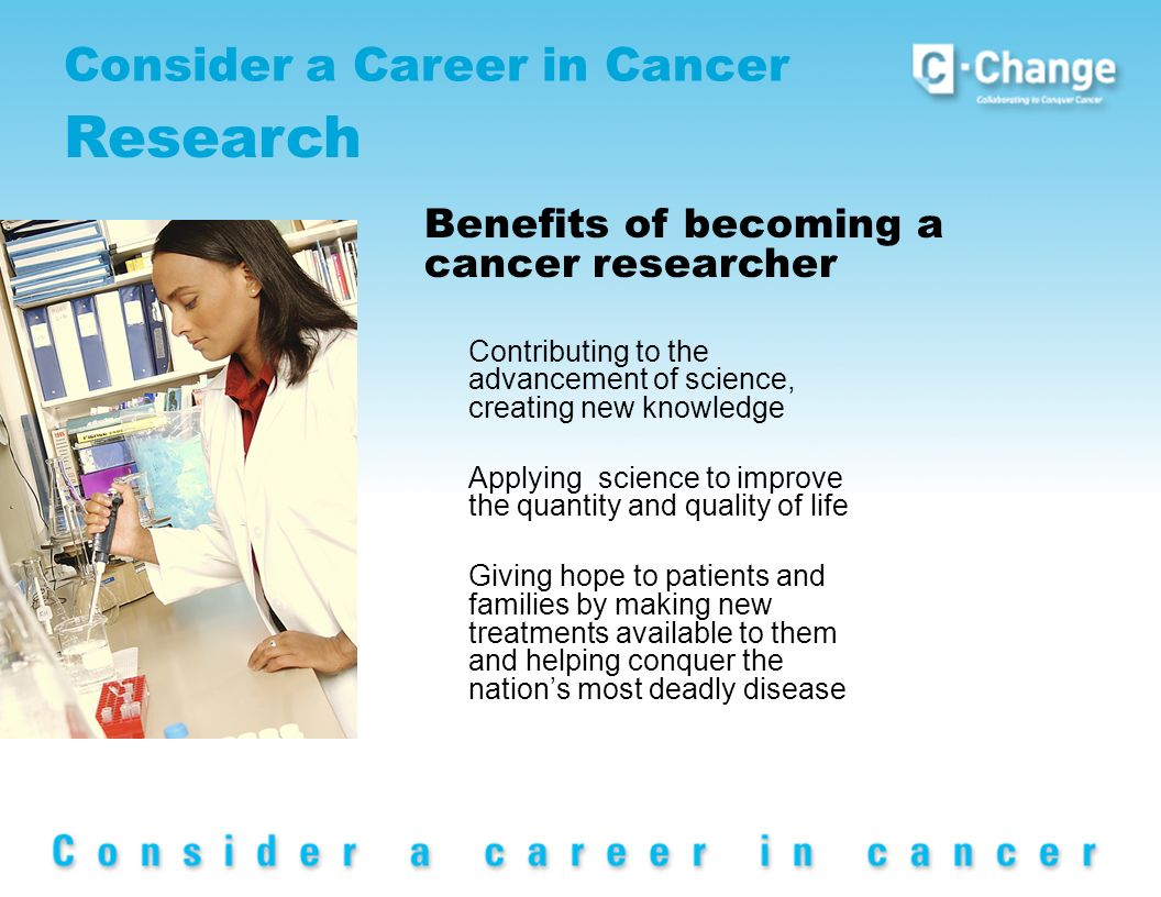 Consider a Career in Cancer Research Contributing to the advancement of science, creating new knowledge Applying science to improve the quantity and quality of life Giving hope to patients and families by making new treatments available to them and helping conquer the nations most deadly disease Benefits of becoming a cancer researcher