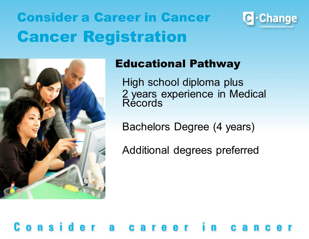 Consider a Career in Cancer Cancer Registration Educational Pathway High school diploma plus 2 years experience in Medical Records Bachelors Degree (4 years) Additional degrees preferred