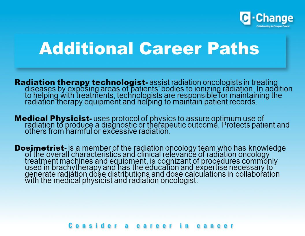 Additional Career Paths Radiation therapy technologist - assist radiation oncologists in treating diseases by exposing areas of patients bodies to ionizing radiation.