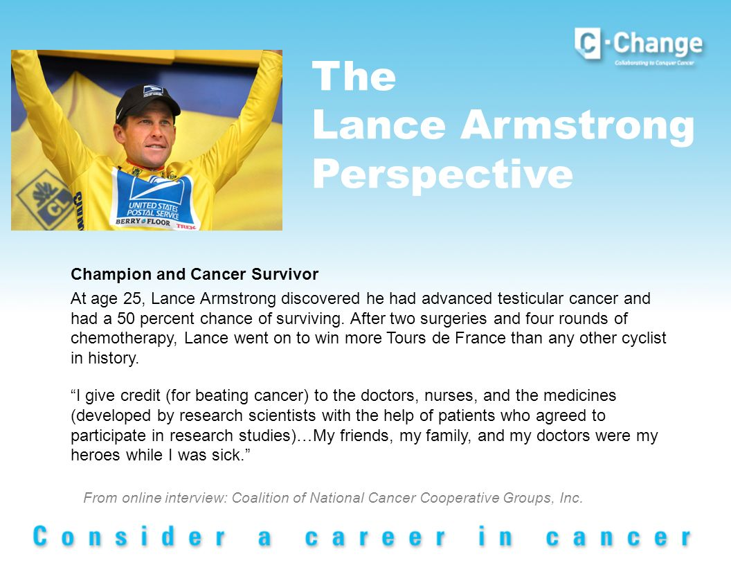 The Lance Armstrong Perspective Champion and Cancer Survivor At age 25, Lance Armstrong discovered he had advanced testicular cancer and had a 50 percent chance of surviving.