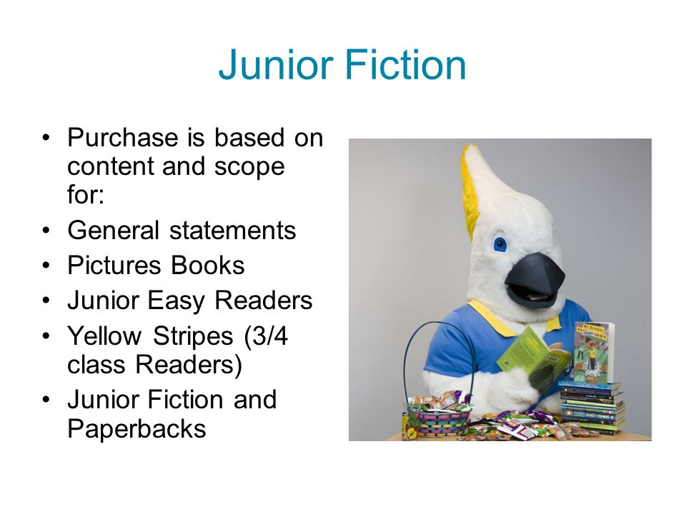 Junior Fiction Purchase is based on content and scope for: General statements Pictures Books Junior Easy Readers Yellow Stripes (3/4 class Readers) Junior Fiction and Paperbacks