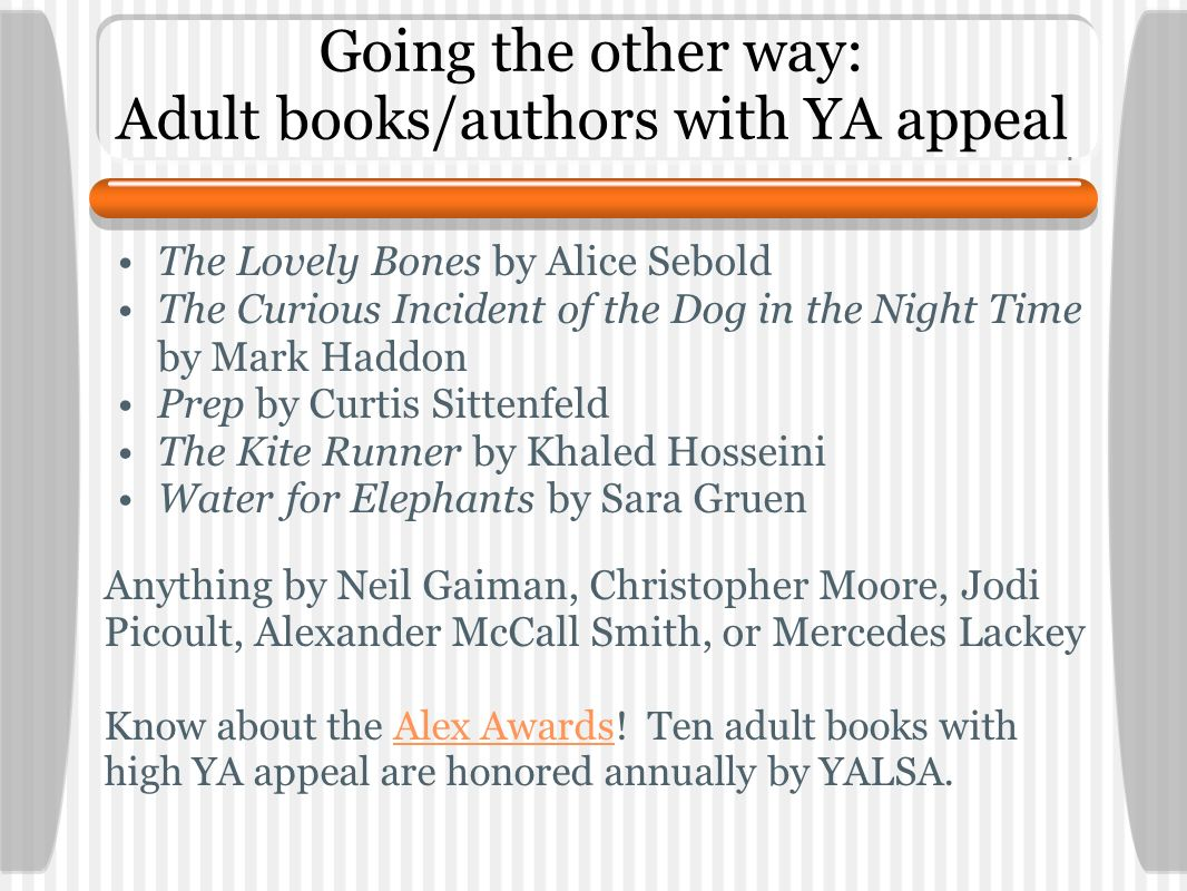 Going the other way: Adult books/authors with YA appeal The Lovely Bones by Alice Sebold The Curious Incident of the Dog in the Night Time by Mark Haddon Prep by Curtis Sittenfeld The Kite Runner by Khaled Hosseini Water for Elephants by Sara Gruen Anything by Neil Gaiman, Christopher Moore, Jodi Picoult, Alexander McCall Smith, or Mercedes Lackey Know about the Alex Awards.