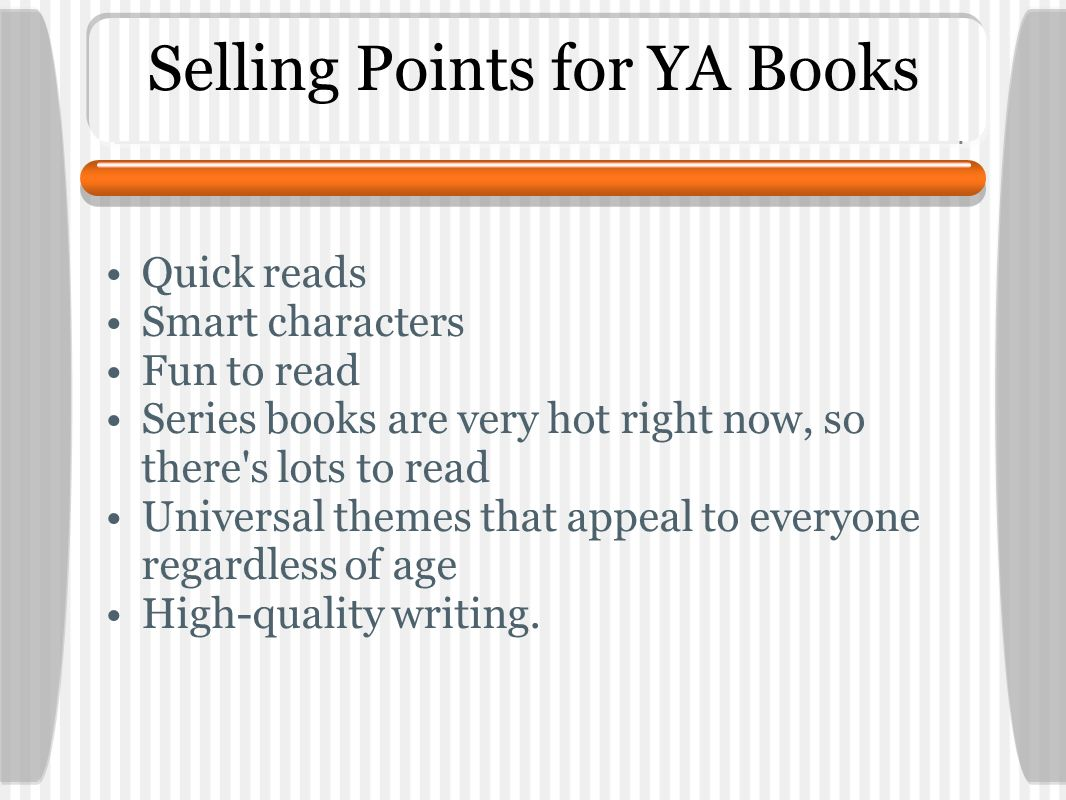 Selling Points for YA Books Quick reads Smart characters Fun to read Series books are very hot right now, so there s lots to read Universal themes that appeal to everyone regardless of age High-quality writing.