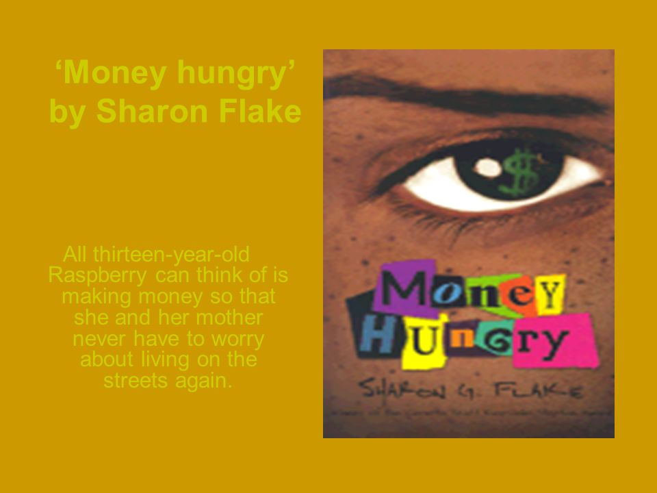 Money hungry by Sharon Flake All thirteen-year-old Raspberry can think of is making money so that she and her mother never have to worry about living on the streets again.