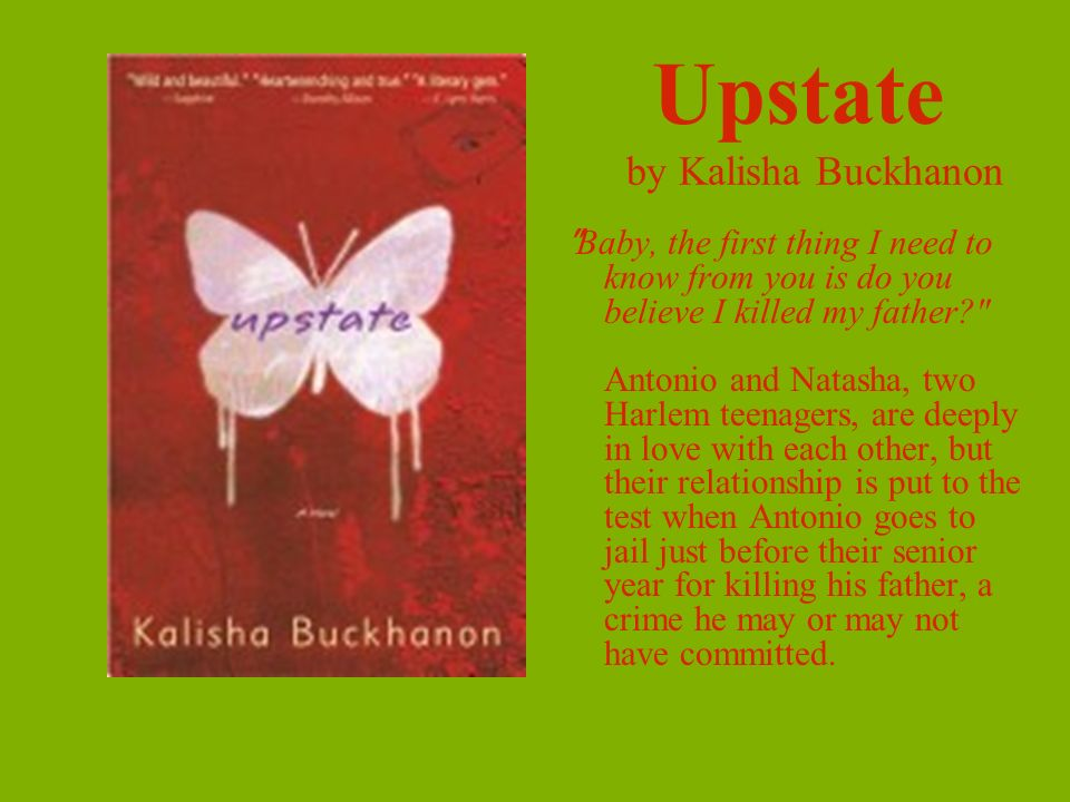Upstate by Kalisha Buckhanon Baby, the first thing I need to know from you is do you believe I killed my father Antonio and Natasha, two Harlem teenagers, are deeply in love with each other, but their relationship is put to the test when Antonio goes to jail just before their senior year for killing his father, a crime he may or may not have committed.