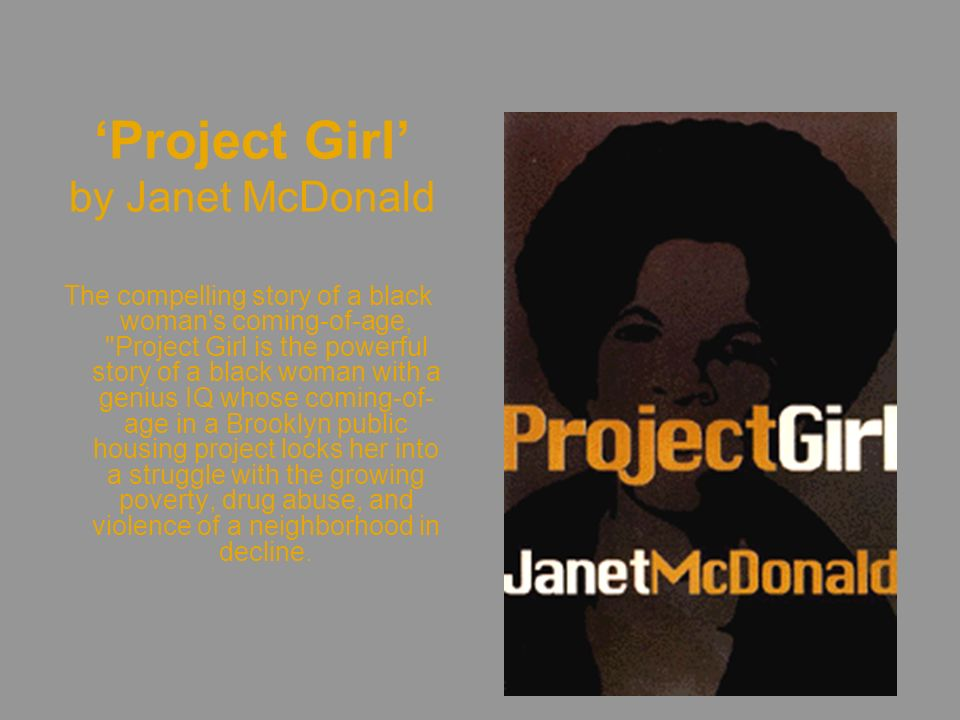 Project Girl by Janet McDonald The compelling story of a black woman s coming-of-age, Project Girl is the powerful story of a black woman with a genius IQ whose coming-of- age in a Brooklyn public housing project locks her into a struggle with the growing poverty, drug abuse, and violence of a neighborhood in decline.