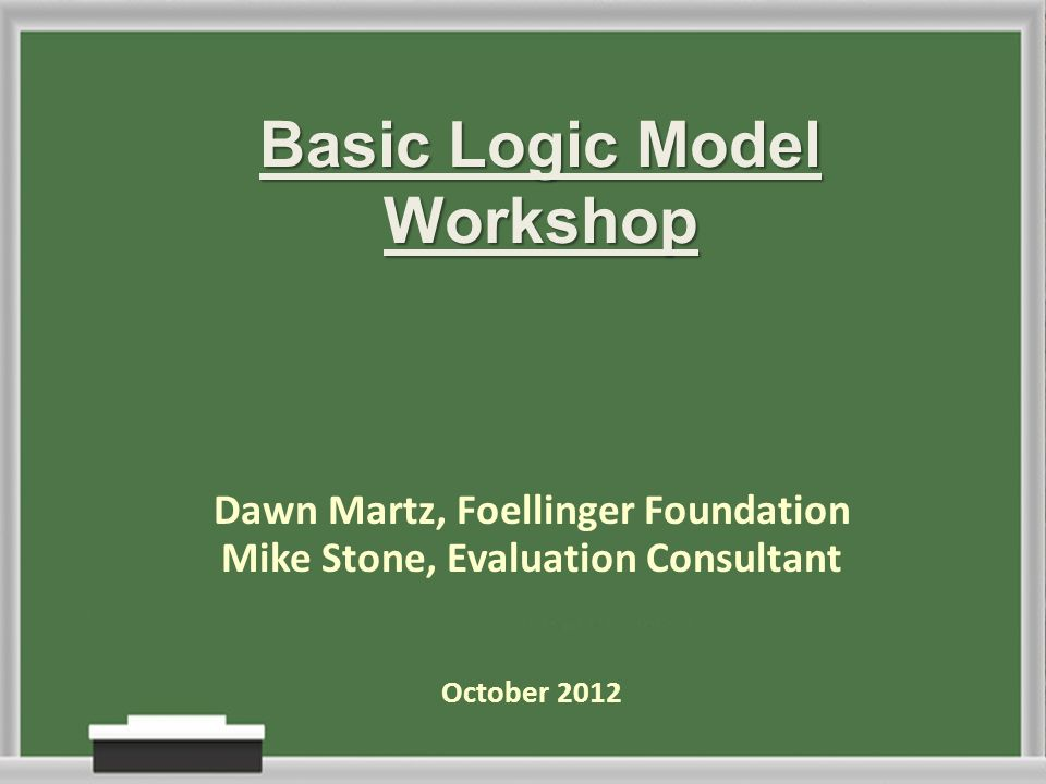 Basic Logic Model Workshop Dawn Martz, Foellinger Foundation Mike Stone, Evaluation Consultant October 2012