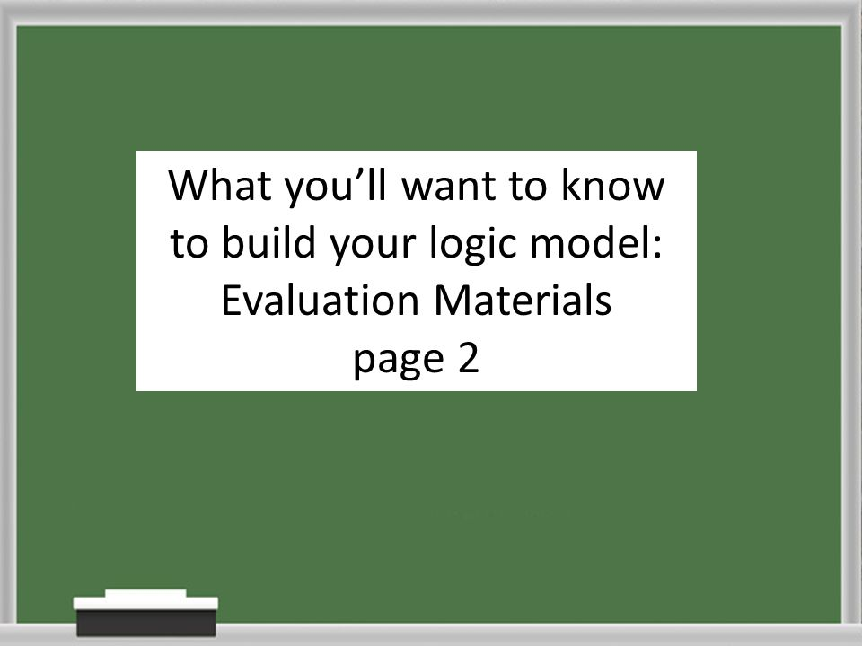 What youll want to know to build your logic model: Evaluation Materials page 2