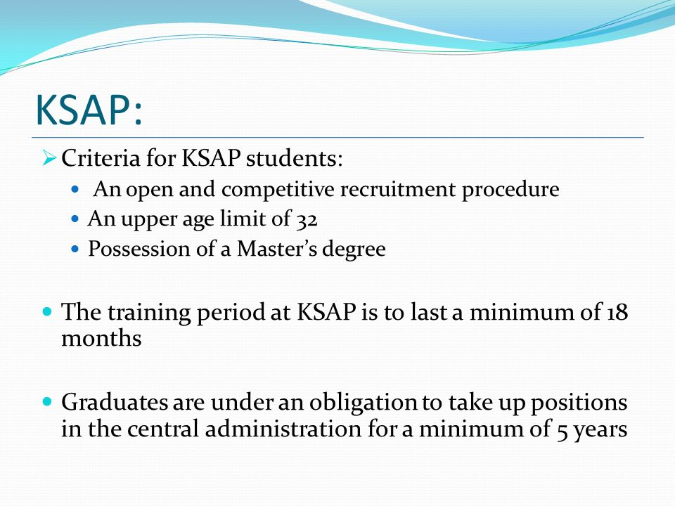 KSAP: Criteria for KSAP students: An open and competitive recruitment procedure An upper age limit of 32 Possession of a Masters degree The training period at KSAP is to last a minimum of 18 months Graduates are under an obligation to take up positions in the central administration for a minimum of 5 years