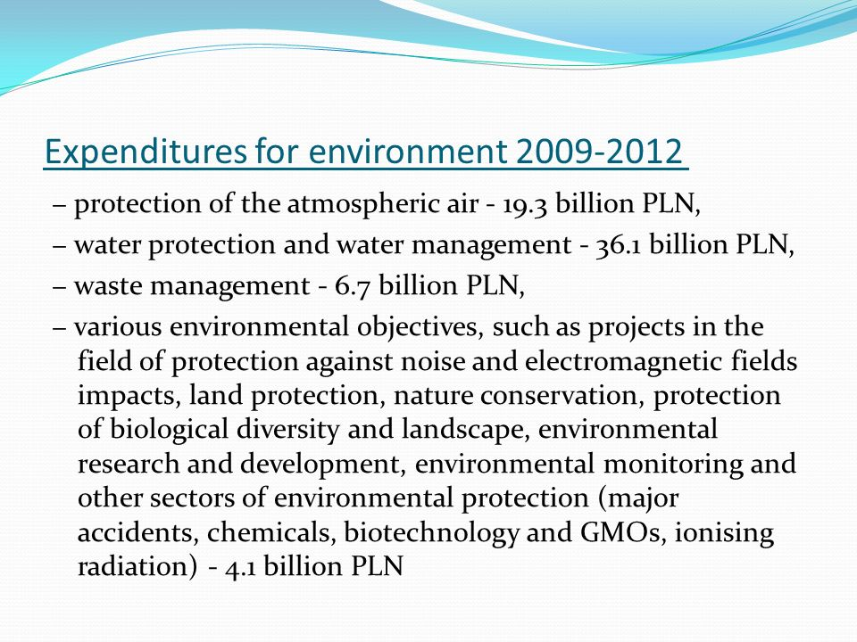 Expenditures for environment 2009-2012 protection of the atmospheric air - 19.3 billion PLN, water protection and water management - 36.1 billion PLN, waste management - 6.7 billion PLN, various environmental objectives, such as projects in the field of protection against noise and electromagnetic fields impacts, land protection, nature conservation, protection of biological diversity and landscape, environmental research and development, environmental monitoring and other sectors of environmental protection (major accidents, chemicals, biotechnology and GMOs, ionising radiation) - 4.1 billion PLN