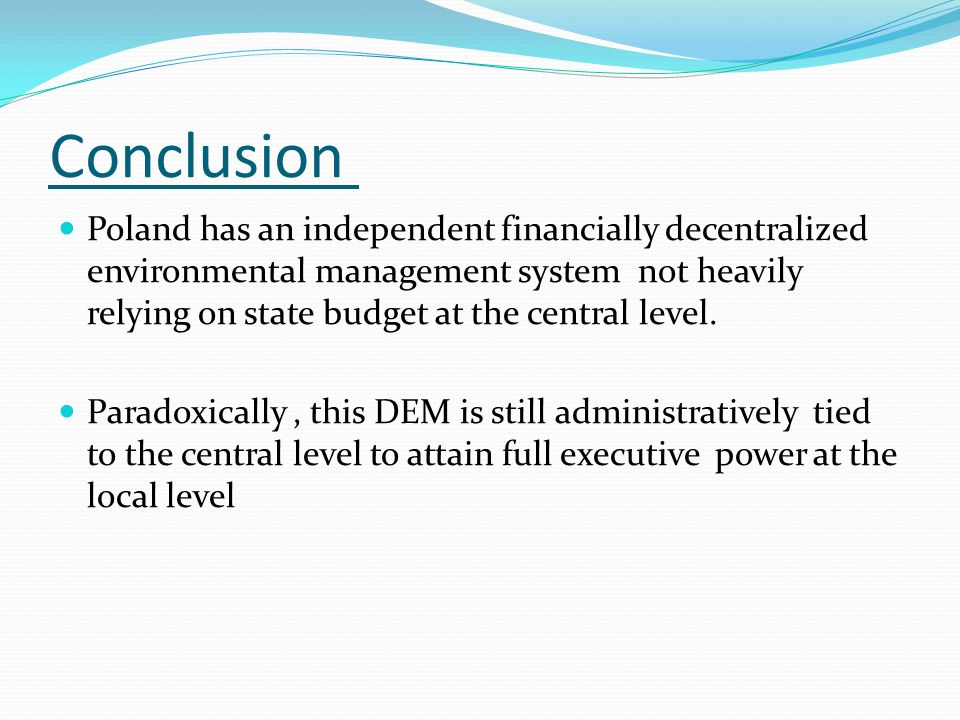Conclusion Poland has an independent financially decentralized environmental management system not heavily relying on state budget at the central level.
