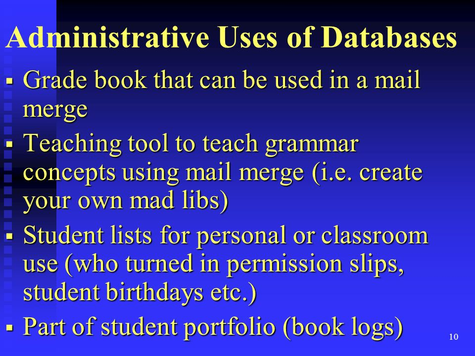 10 Administrative Uses of Databases Grade book that can be used in a mail merge Grade book that can be used in a mail merge Teaching tool to teach grammar concepts using mail merge (i.e.