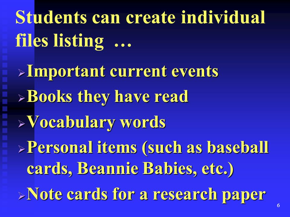 6 Students can create individual files listing … Important current events Important current events Books they have read Books they have read Vocabulary words Vocabulary words Personal items (such as baseball cards, Beannie Babies, etc.) Personal items (such as baseball cards, Beannie Babies, etc.) Note cards for a research paper Note cards for a research paper