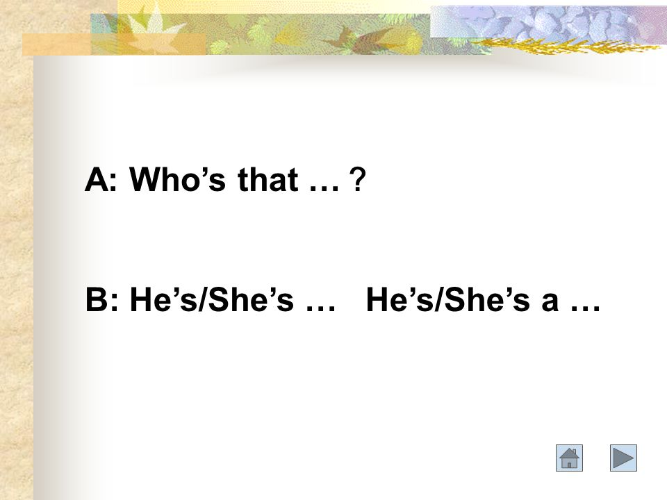 A: Whos that … B: Hes/Shes … Hes/Shes a …