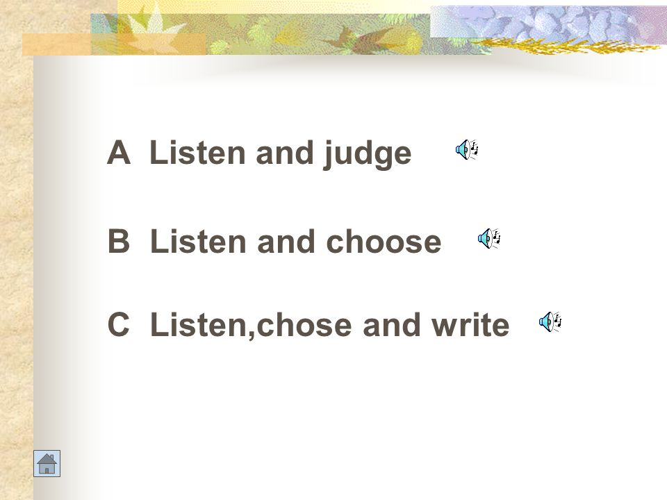 A Listen and judge B Listen and choose C Listen,chose and write
