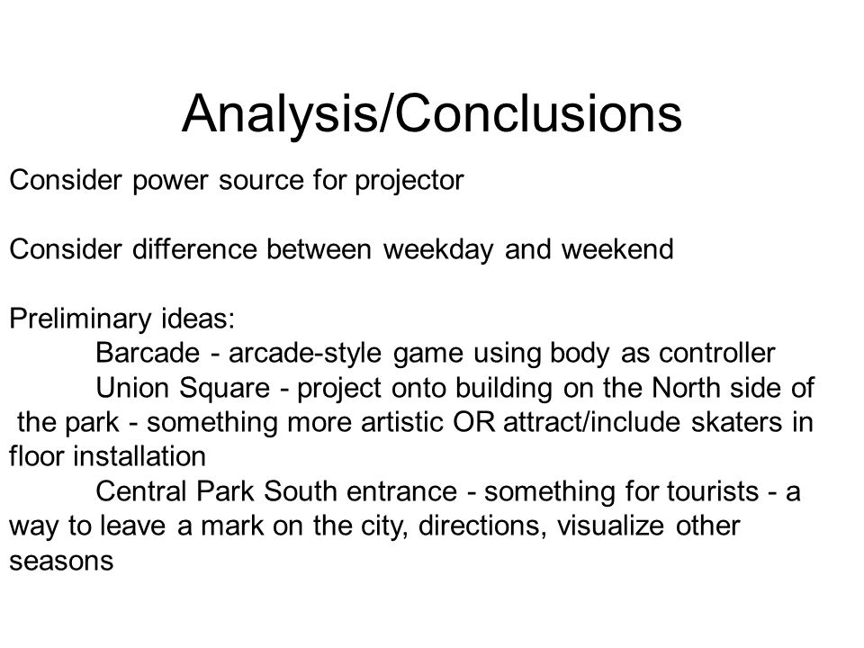 Analysis/Conclusions Consider power source for projector Consider difference between weekday and weekend Preliminary ideas: Barcade - arcade-style game using body as controller Union Square - project onto building on the North side of the park - something more artistic OR attract/include skaters in floor installation Central Park South entrance - something for tourists - a way to leave a mark on the city, directions, visualize other seasons