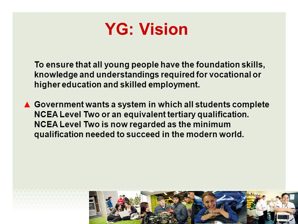 YG: Vision To ensure that all young people have the foundation skills, knowledge and understandings required for vocational or higher education and skilled employment.