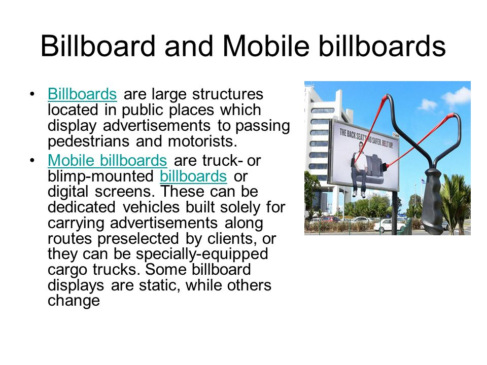 Billboard and Mobile billboards Billboards are large structures located in public places which display advertisements to passing pedestrians and motorists.Billboards Mobile billboards are truck- or blimp-mounted billboards or digital screens.