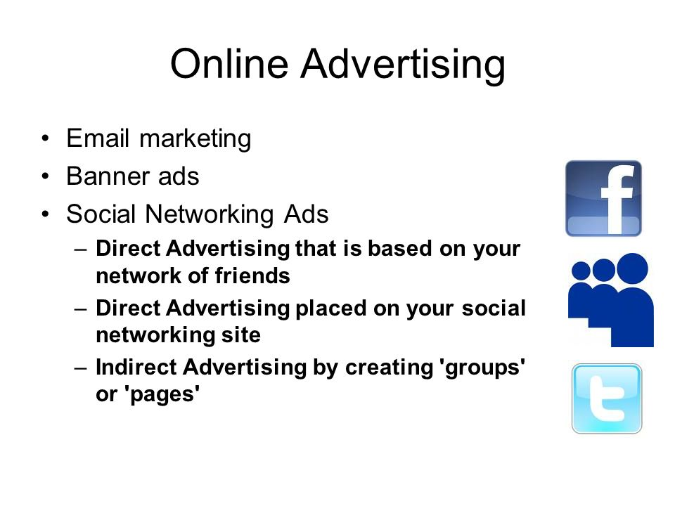 Online Advertising Email marketing Banner ads Social Networking Ads –Direct Advertising that is based on your network of friends –Direct Advertising placed on your social networking site –Indirect Advertising by creating groups or pages